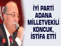 İYİ Parti Adana Milletvekili Koncuk, istifa etti