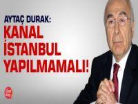 Aytaç Durak: Kanal İstanbul yapılmamalı!